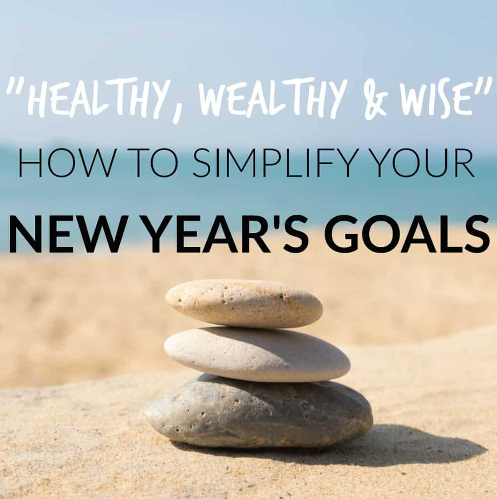 Healthy, Wealthy & Wise – How To Simplify Your New Year's Goals